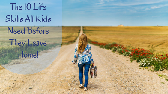 The 10 Life Skills Which All Kids Need before They Leave Home!